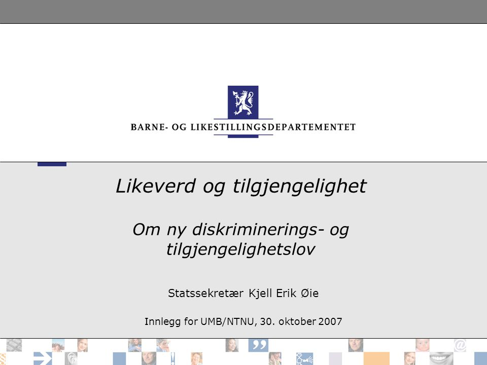 Likeverd og tilgjengelighet Om ny diskriminerings- og tilgjengelighetslov Statssekretær Kjell Erik Øie Innlegg for UMB/NTNU, 30.