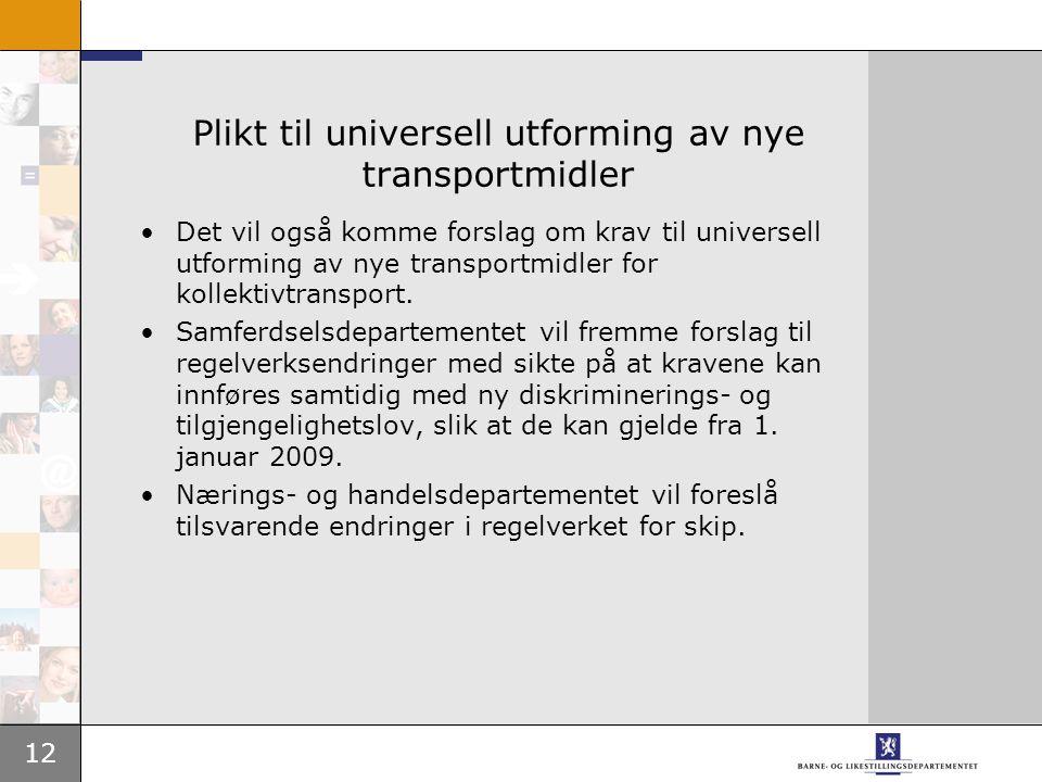12 Plikt til universell utforming av nye transportmidler Det vil også komme forslag om krav til universell utforming av nye transportmidler for kollektivtransport.