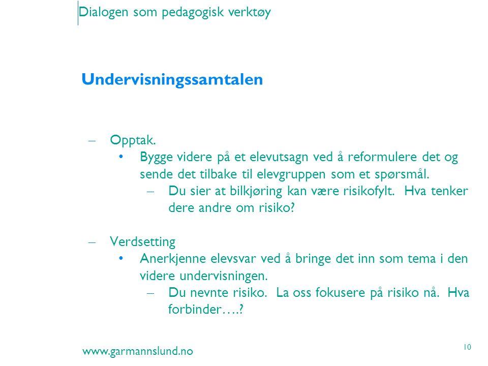 www.garmannslund.no 10 Dialogen som pedagogisk verktøy Undervisningssamtalen – Opptak. Bygge videre på et elevutsagn ved å reformulere det og sende de