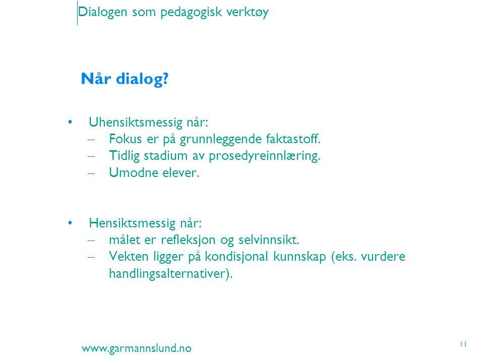 www.garmannslund.no 11 Dialogen som pedagogisk verktøy Når dialog? Uhensiktsmessig når: – Fokus er på grunnleggende faktastoff. – Tidlig stadium av pr