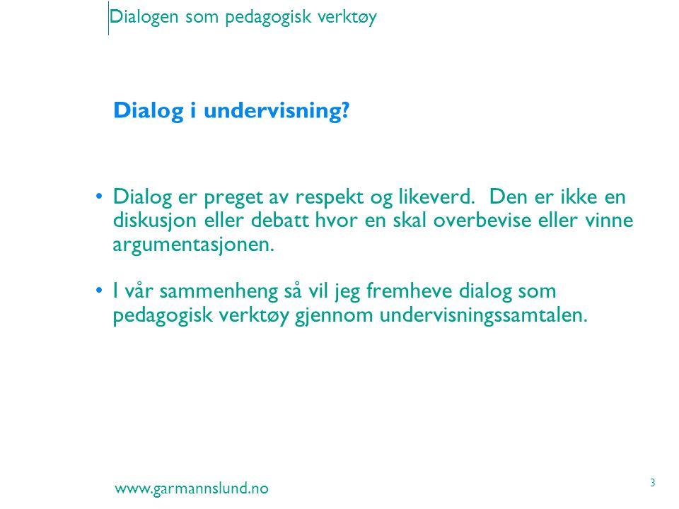 www.garmannslund.no 3 Dialogen som pedagogisk verktøy Dialog i undervisning? Dialog er preget av respekt og likeverd. Den er ikke en diskusjon eller d