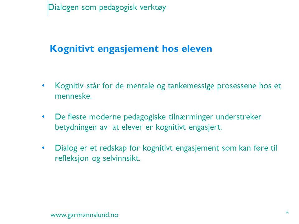 www.garmannslund.no 6 Dialogen som pedagogisk verktøy Kognitivt engasjement hos eleven Kognitiv står for de mentale og tankemessige prosessene hos et