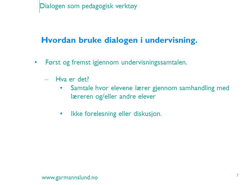 www.garmannslund.no 7 Dialogen som pedagogisk verktøy Hvordan bruke dialogen i undervisning. Først og fremst igjennom undervisningssamtalen. – Hva er