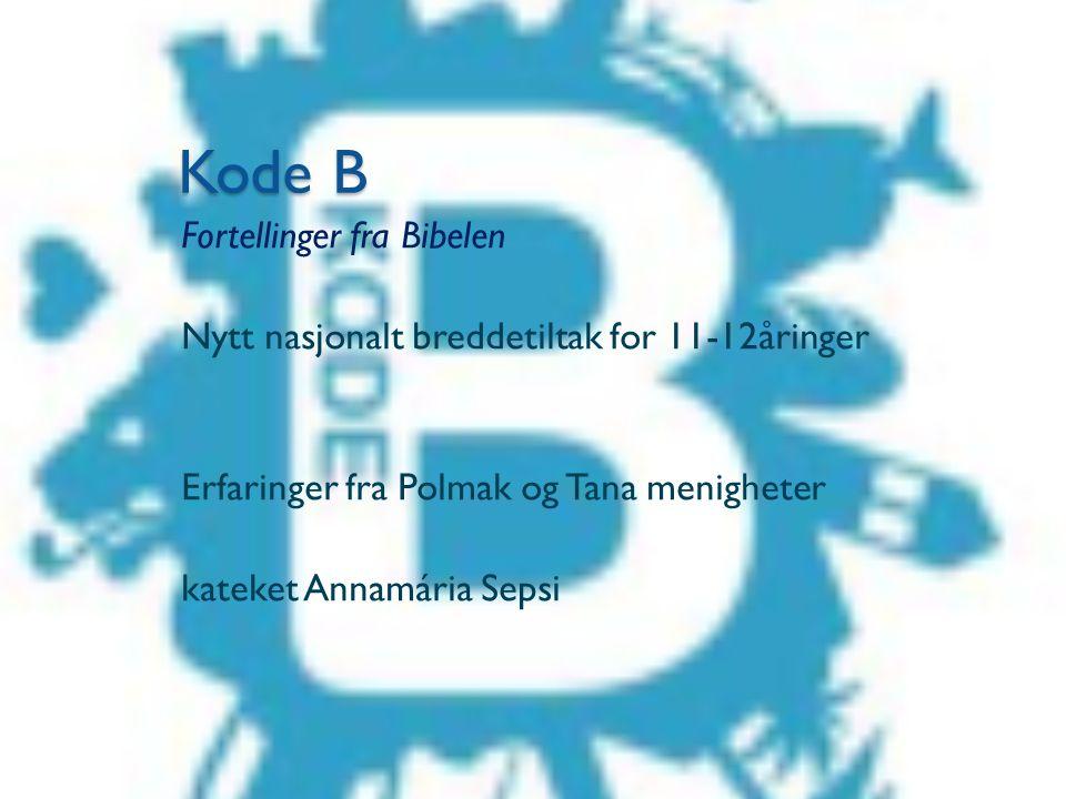 Kode B Fortellinger fra Bibelen Nytt nasjonalt breddetiltak for 11-12åringer Erfaringer fra Polmak og Tana menigheter kateket Annamária Sepsi