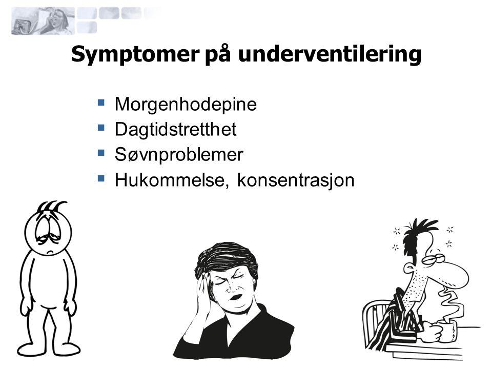 Symptomer på underventilering  Morgenhodepine  Dagtidstretthet  Søvnproblemer  Hukommelse, konsentrasjon