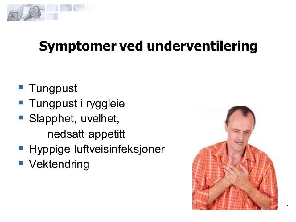1 Symptomer ved underventilering  Tungpust  Tungpust i ryggleie  Slapphet, uvelhet, nedsatt appetitt  Hyppige luftveisinfeksjoner  Vektendring