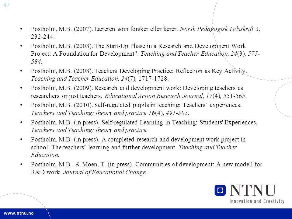 47 Postholm, M.B. (2007). Læreren som forsker eller lærer. Norsk Pedagogisk Tidsskrift 3, 232-244. Postholm, M.B. (2008). The Start-Up Phase in a Rese