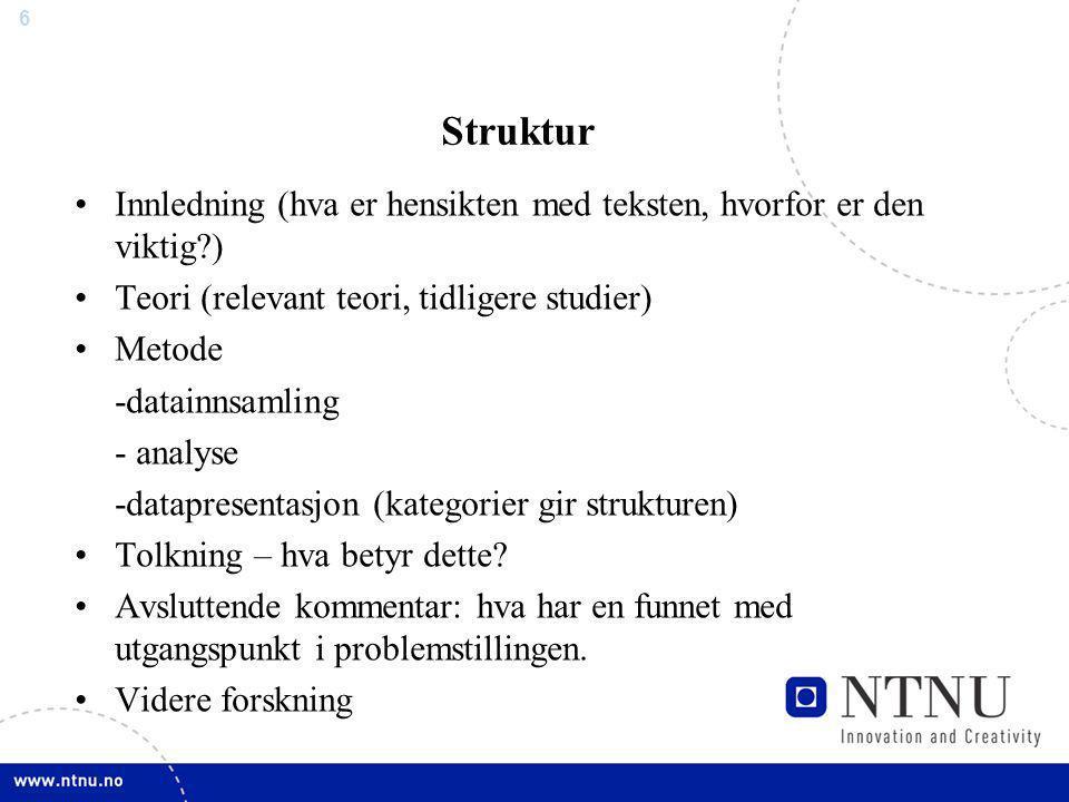 6 Struktur Innledning (hva er hensikten med teksten, hvorfor er den viktig?) Teori (relevant teori, tidligere studier) Metode -datainnsamling - analys