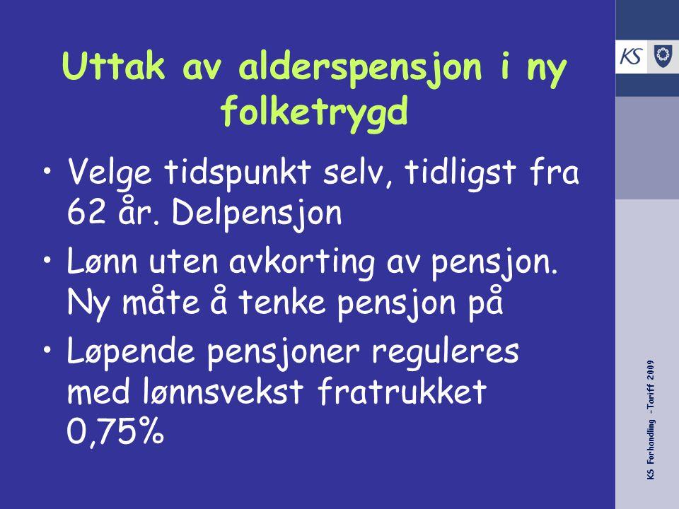 KS Forhandling -Tariff 2009 Uttak av alderspensjon i ny folketrygd Velge tidspunkt selv, tidligst fra 62 år.
