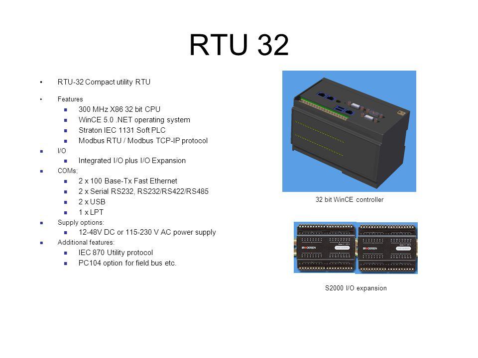 RTU 32 RTU-32 Compact utility RTU Features 300 MHz X86 32 bit CPU WinCE 5.0.NET operating system Straton IEC 1131 Soft PLC Modbus RTU / Modbus TCP-IP protocol I/O Integrated I/O plus I/O Expansion COMs; 2 x 100 Base-Tx Fast Ethernet 2 x Serial RS232, RS232/RS422/RS485 2 x USB 1 x LPT Supply options: 12-48V DC or 115-230 V AC power supply Additional features: IEC 870 Utility protocol PC104 option for field bus etc.