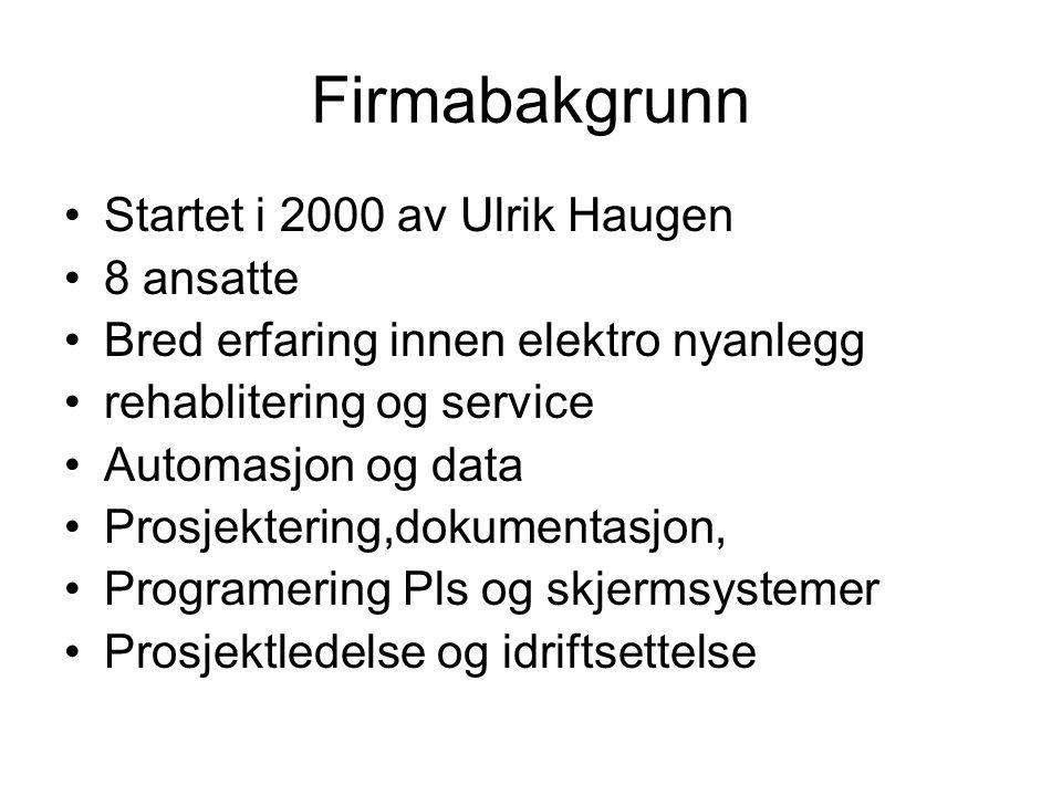 Firmabakgrunn Startet i 2000 av Ulrik Haugen 8 ansatte Bred erfaring innen elektro nyanlegg rehablitering og service Automasjon og data Prosjektering,dokumentasjon, Programering Pls og skjermsystemer Prosjektledelse og idriftsettelse