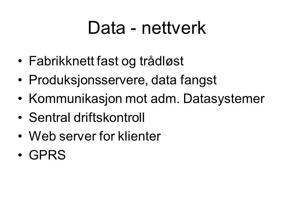 Data - nettverk Fabrikknett fast og trådløst Produksjonsservere, data fangst Kommunikasjon mot adm. Datasystemer Sentral driftskontroll Web server for
