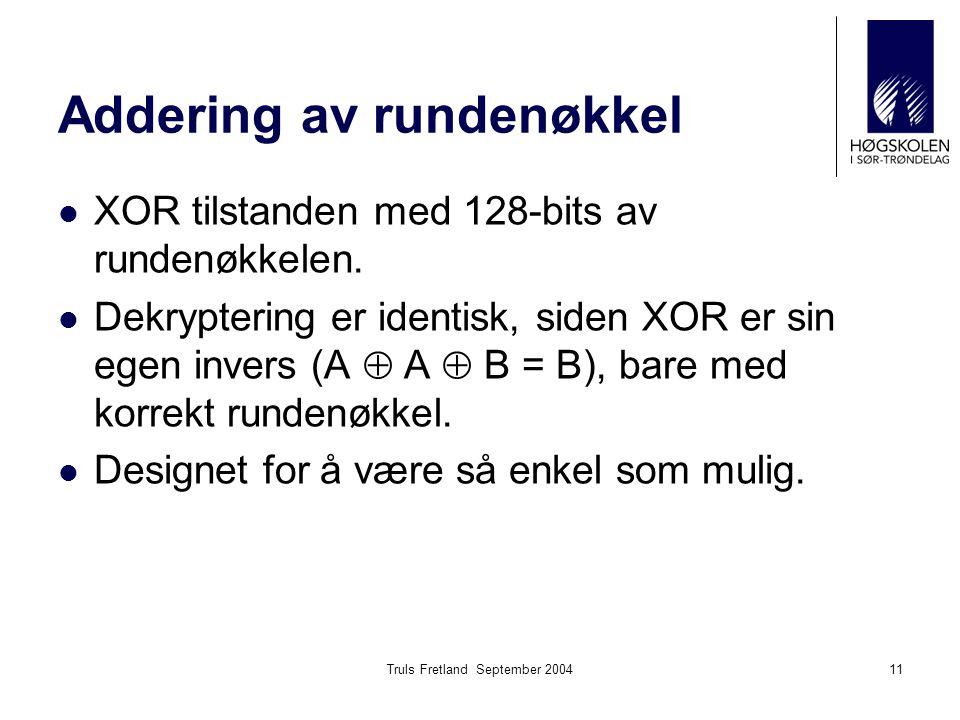 Truls Fretland September 200411 Addering av rundenøkkel XOR tilstanden med 128-bits av rundenøkkelen. Dekryptering er identisk, siden XOR er sin egen