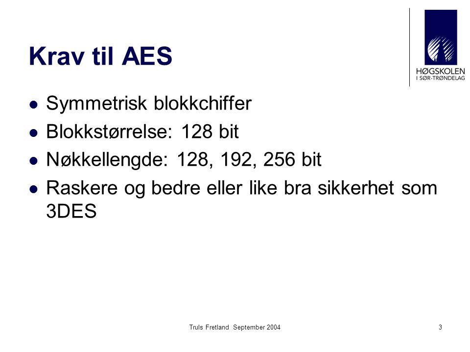 Truls Fretland September 20043 Krav til AES Symmetrisk blokkchiffer Blokkstørrelse: 128 bit Nøkkellengde: 128, 192, 256 bit Raskere og bedre eller lik