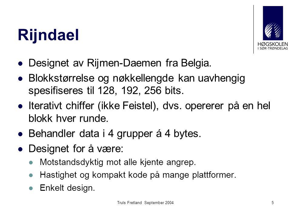 Truls Fretland September 20045 Rijndael Designet av Rijmen-Daemen fra Belgia. Blokkstørrelse og nøkkellengde kan uavhengig spesifiseres til 128, 192,