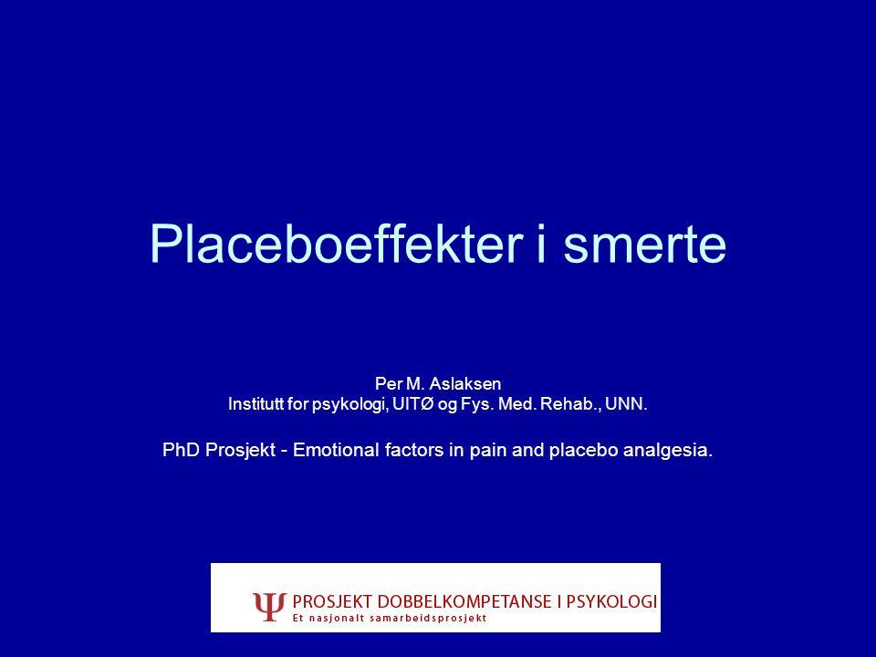 Placeboeffekter i smerte Per M. Aslaksen Institutt for psykologi, UITØ og Fys. Med. Rehab., UNN. PhD Prosjekt - Emotional factors in pain and placebo