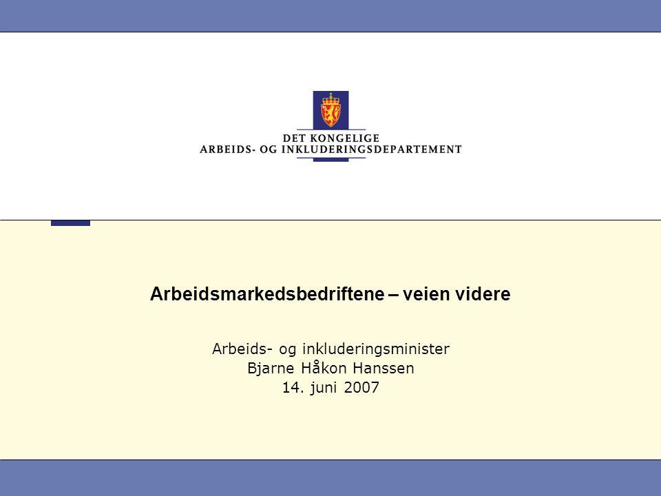 Arbeidsmarkedsbedriftene – veien videre Arbeids- og inkluderingsminister Bjarne Håkon Hanssen 14. juni 2007