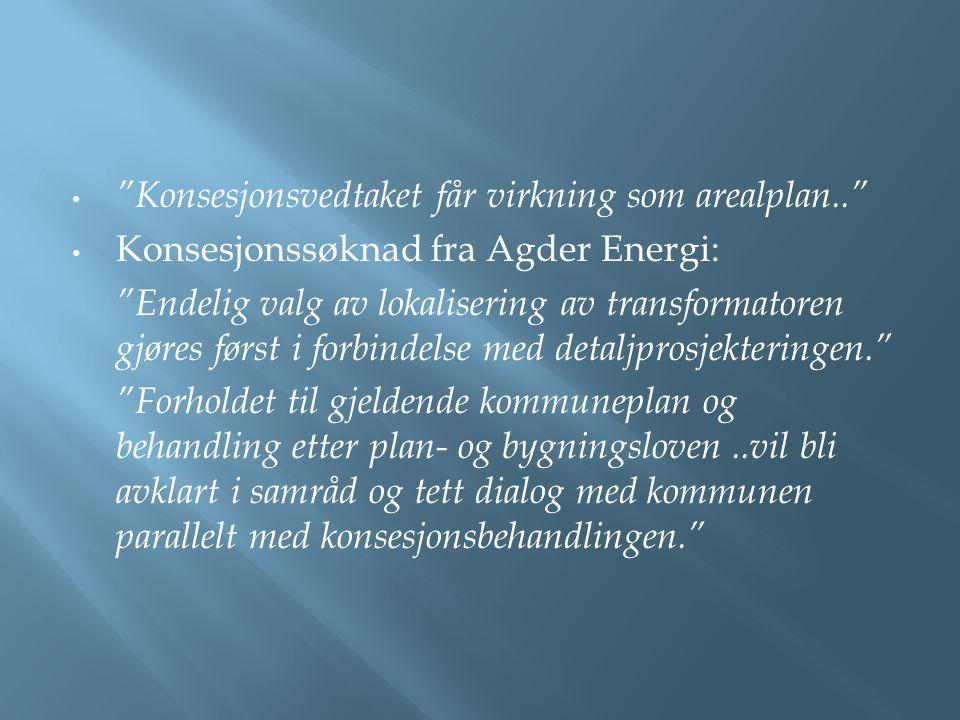 """""""Konsesjonsvedtaket får virkning som arealplan.."""" Konsesjonssøknad fra Agder Energi: """"Endelig valg av lokalisering av transformatoren gjøres først i f"""