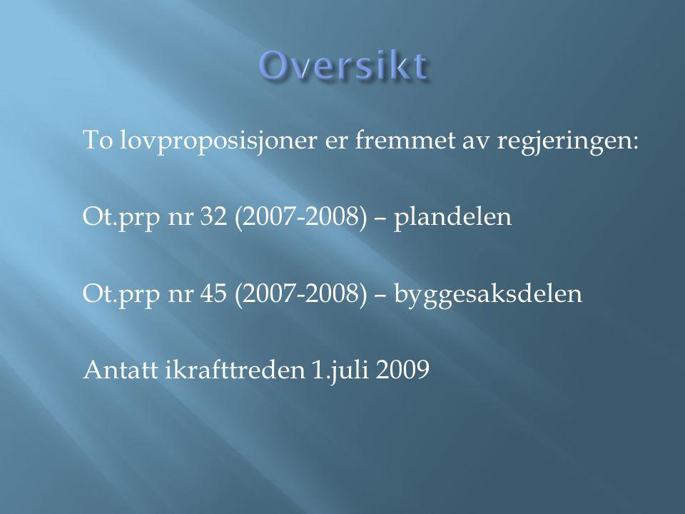 To lovproposisjoner er fremmet av regjeringen: Ot.prp nr 32 (2007-2008) – plandelen Ot.prp nr 45 (2007-2008) – byggesaksdelen Antatt ikrafttreden 1.juli 2009