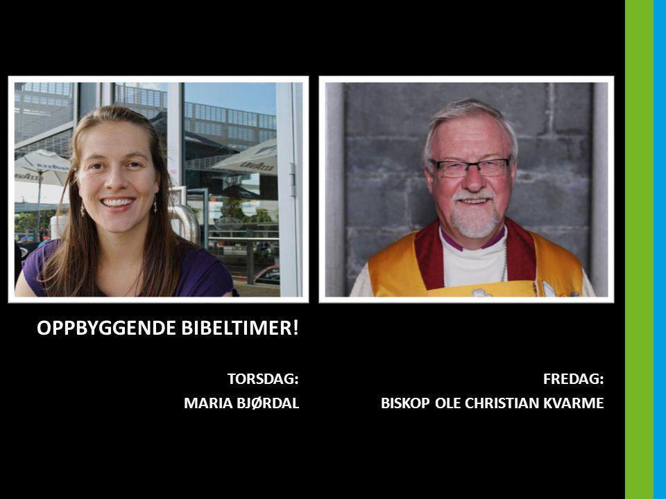 OPPBYGGENDE BIBELTIMER! TORSDAG: MARIA BJØRDAL FREDAG: BISKOP OLE CHRISTIAN KVARME