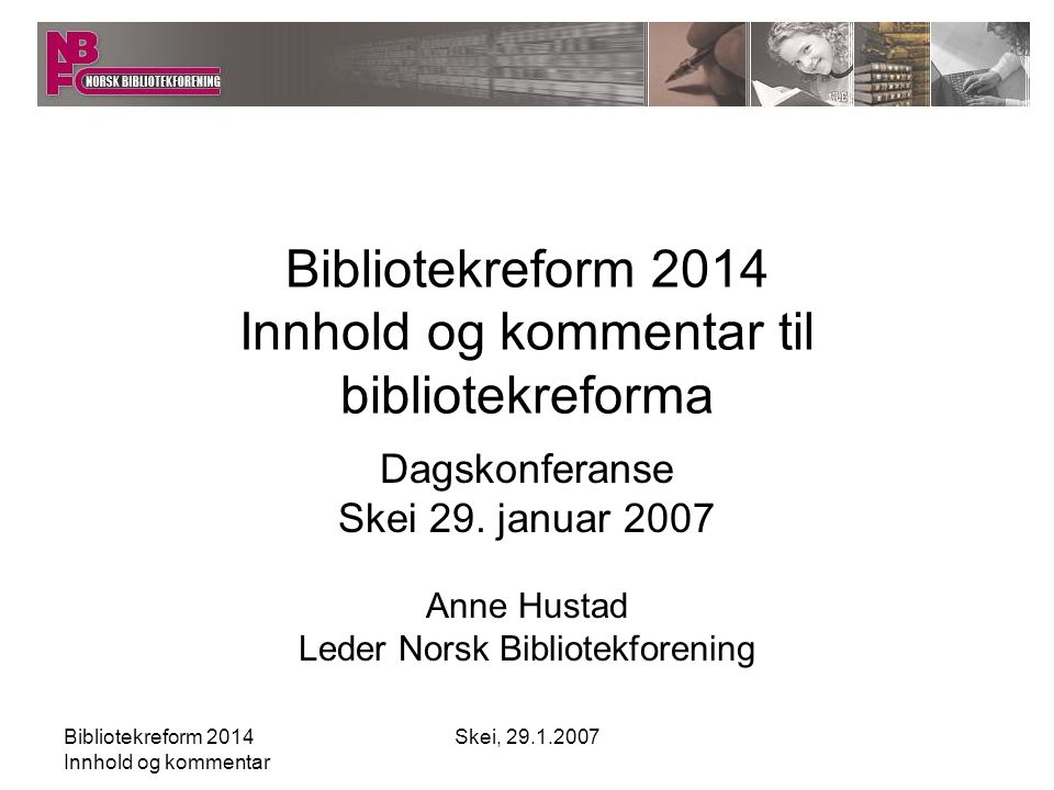 Bibliotekreform 2014 Innhold og kommentar Skei, 29.1.2007 En kort presentasjon av Bibliotekreform 2014 basert på lysbilder fra ABM-utvikling (med tillatelse – se egen fil)