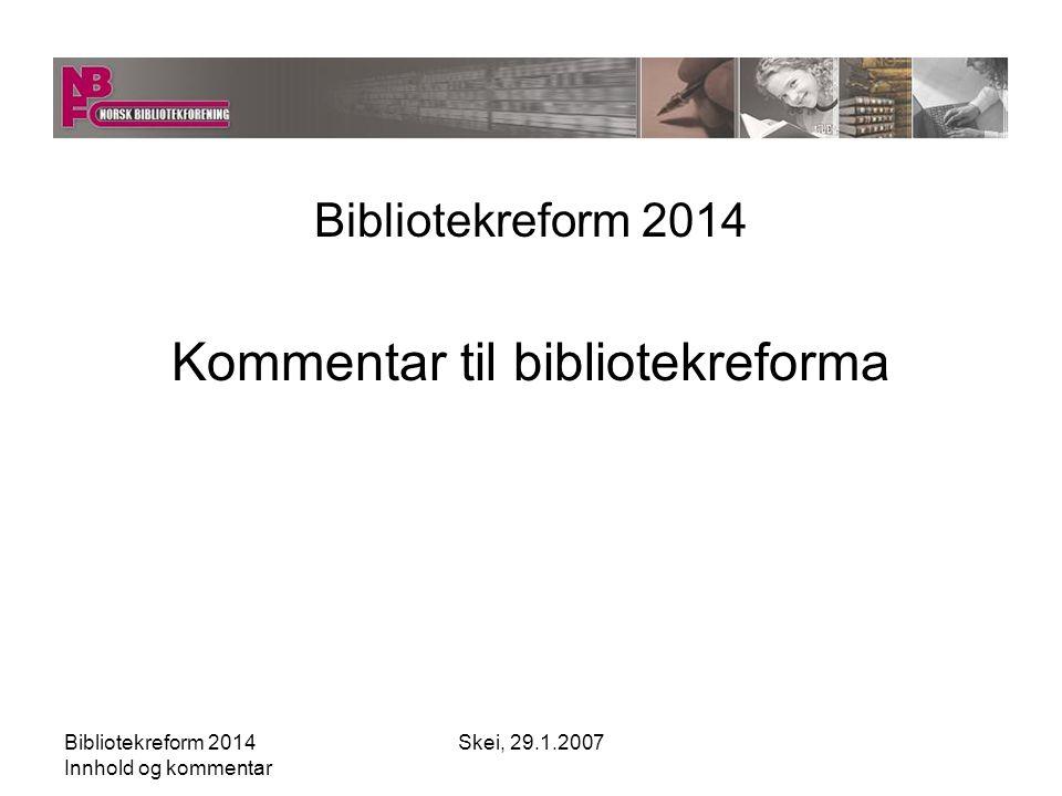 Bibliotekreform 2014 Innhold og kommentar Skei, 29.1.2007 Norsk Bibliotekforening er en fri og uavhengig landssammenslutning som har til formål å fremme utviklingen av bibliotek-, dokumentasjons og informasjonsvirksomhet NBF er åpen for alle – enkeltpersoner og institusjoner