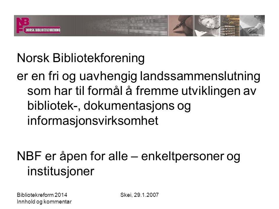 Bibliotekreform 2014 Innhold og kommentar Skei, 29.1.2007 NBF - virkeplan NBF skal tydeliggjøre bibliotekenes rolle i den demokratiske prosessen og verne ytringsfriheten NBF skal sikre gratisprinsippet uavhengig av teknologiske og samfunnsmessige endringer