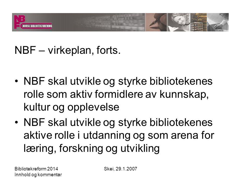 Bibliotekreform 2014 Innhold og kommentar Skei, 29.1.2007 NBF – virkeplan, forts.