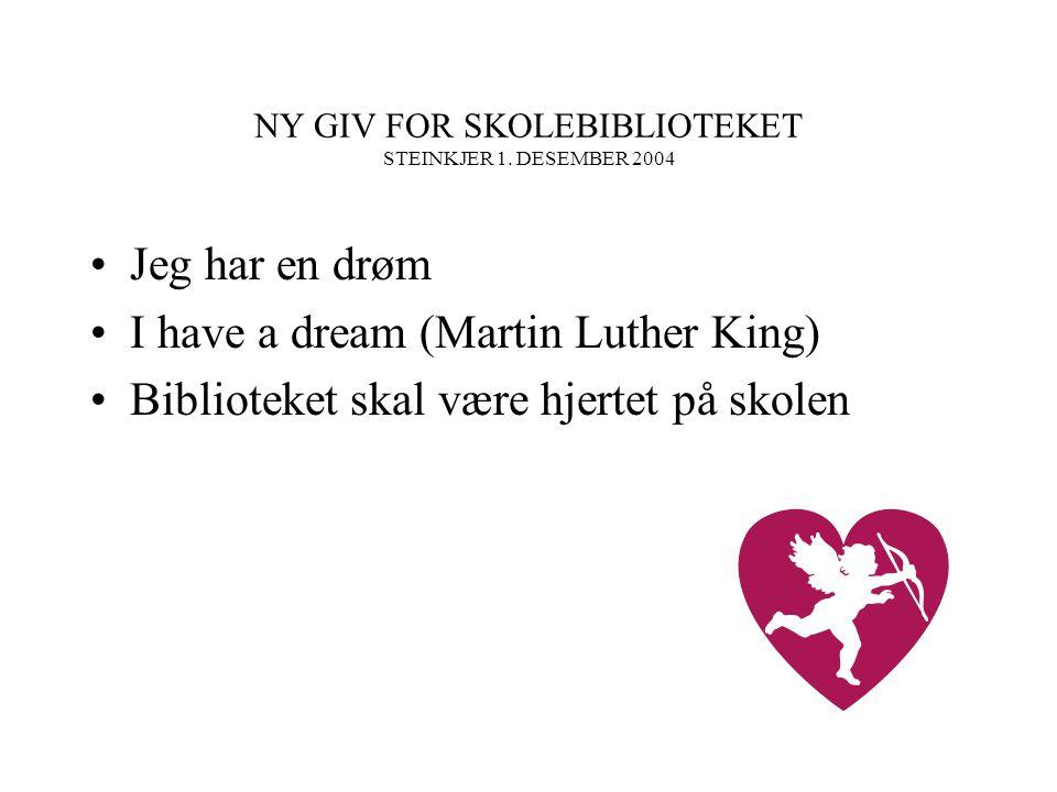 NY GIV FOR SKOLEBIBLIOTEKET STEINKJER 1. DESEMBER 2004 Jeg har en drøm I have a dream (Martin Luther King) Biblioteket skal være hjertet på skolen