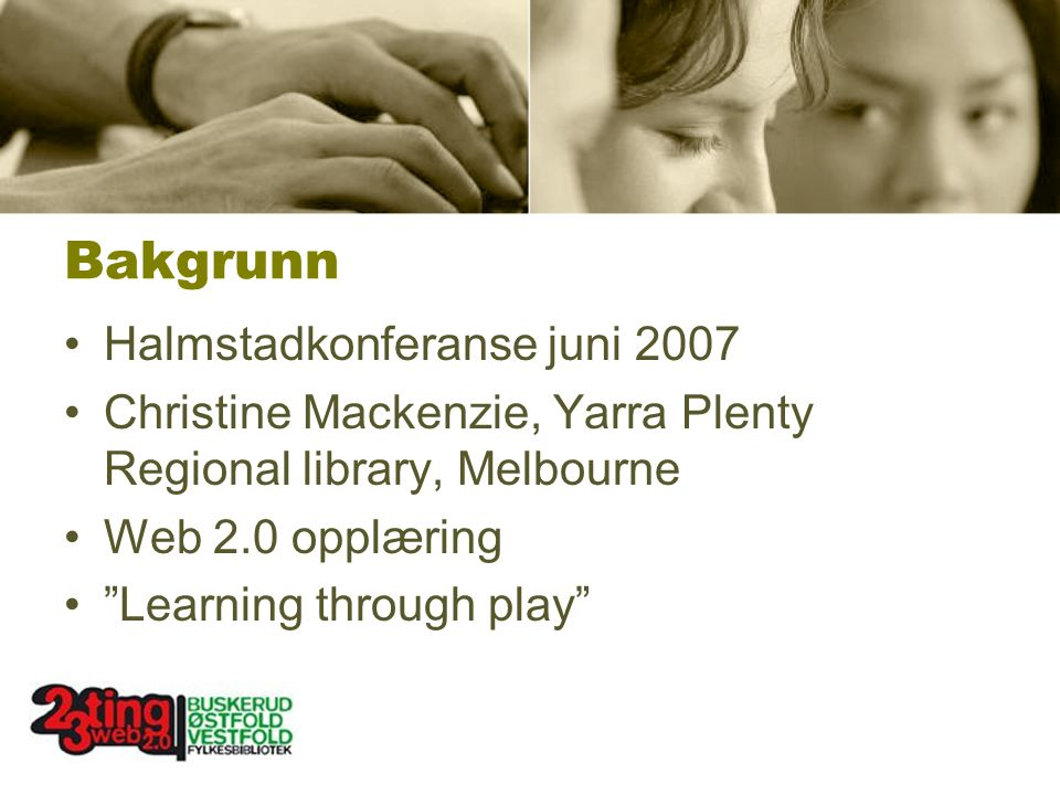 Bakgrunn Halmstadkonferanse juni 2007 Christine Mackenzie, Yarra Plenty Regional library, Melbourne Web 2.0 opplæring Learning through play