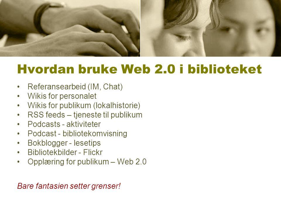 Hvordan bruke Web 2.0 i biblioteket Referansearbeid (IM, Chat) Wikis for personalet Wikis for publikum (lokalhistorie) RSS feeds – tjeneste til publik