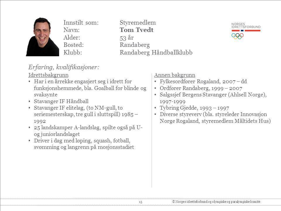 15© Norges idrettsforbund og olympiske og paralympiske komité Innstilt som: Styremedlem Navn:Tom Tvedt Alder:53 år Bosted:Randaberg Klubb:Randaberg Hå