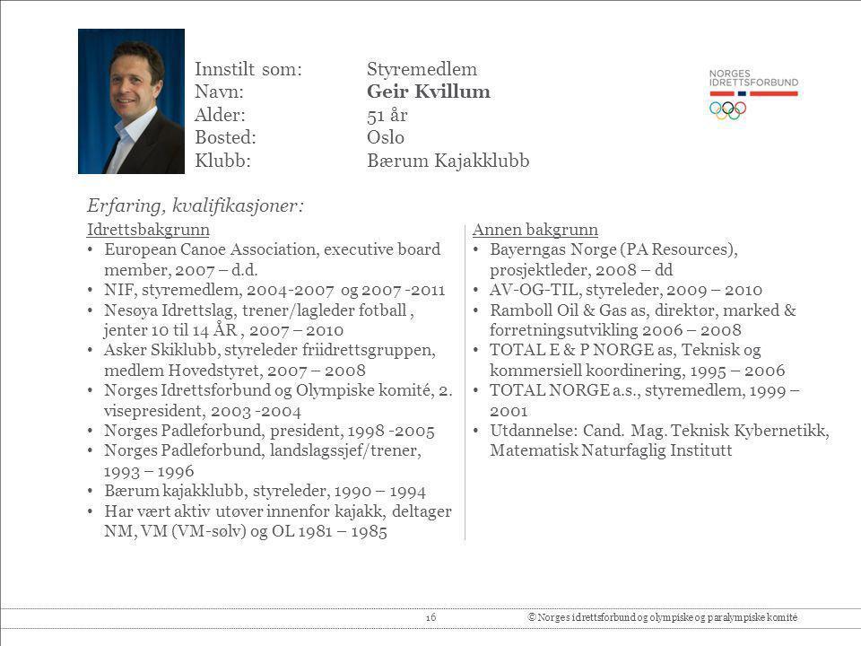 16© Norges idrettsforbund og olympiske og paralympiske komité Innstilt som: Styremedlem Navn:Geir Kvillum Alder:51 år Bosted:Oslo Klubb:Bærum Kajakklu