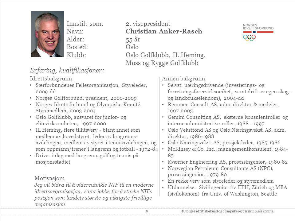 8© Norges idrettsforbund og olympiske og paralympiske komité Innstilt som: 2. visepresident Navn:Christian Anker-Rasch Alder:55 år Bosted:Oslo Klubb:O