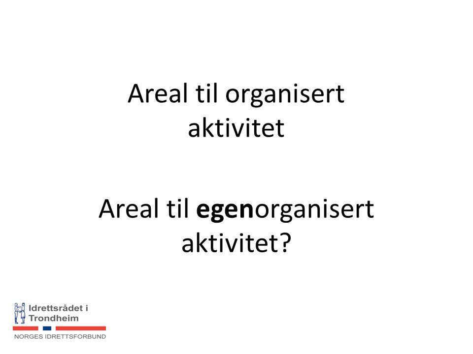 Areal til organisert aktivitet Areal til egenorganisert aktivitet?