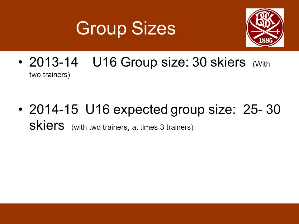 Group Sizes 2013-14 U16 Group size: 30 skiers (With two trainers) 2014-15 U16 expected group size: 25- 30 skiers (with two trainers, at times 3 trainers)