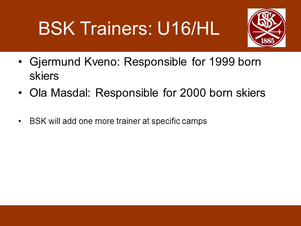 BSK Trainers: U16/HL Gjermund Kveno: Responsible for 1999 born skiers Ola Masdal: Responsible for 2000 born skiers BSK will add one more trainer at sp