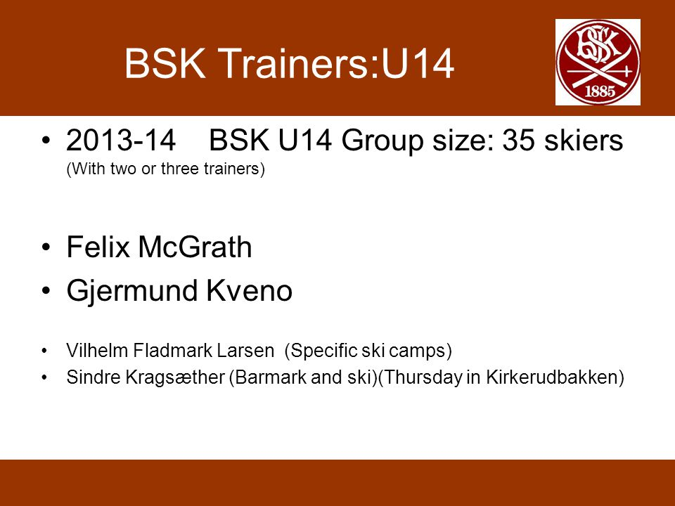 BSK Trainers:U14 2013-14 BSK U14 Group size: 35 skiers (With two or three trainers) Felix McGrath Gjermund Kveno Vilhelm Fladmark Larsen (Specific ski
