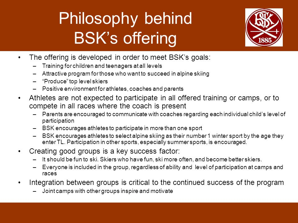 Philosophy behind BSK's offering The offering is developed in order to meet BSK's goals: –Training for children and teenagers at all levels –Attractive program for those who want to succeed in alpine skiing – Produce top level skiers –Positive environment for athletes, coaches and parents Athletes are not expected to participate in all offered training or camps, or to compete in all races where the coach is present –Parents are encouraged to communicate with coaches regarding each individual child's level of participation –BSK encourages athletes to participate in more than one sport –BSK encourages athletes to select alpine skiing as their number 1 winter sport by the age they enter TL.