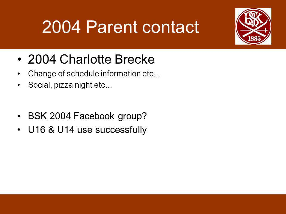 2004 Parent contact 2004 Charlotte Brecke Change of schedule information etc... Social, pizza night etc... BSK 2004 Facebook group? U16 & U14 use succ