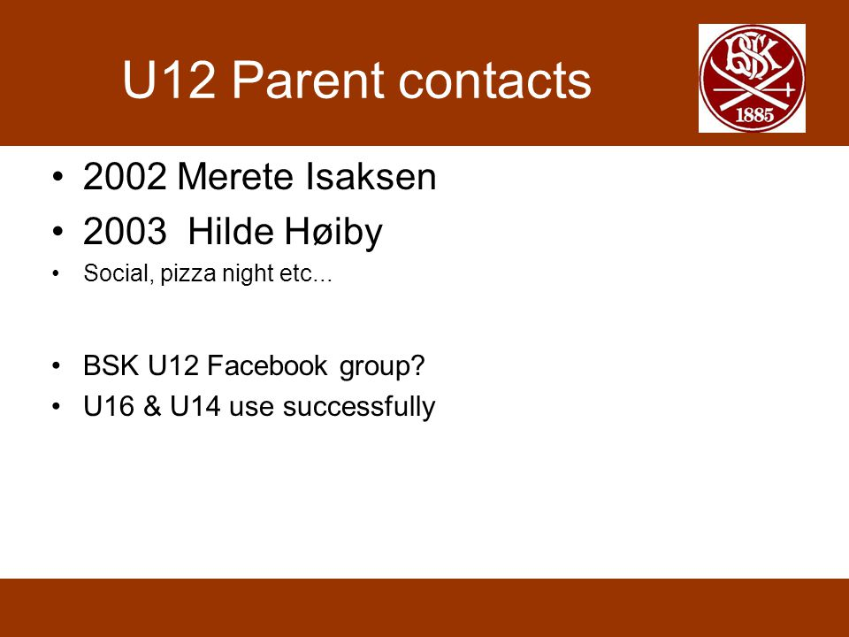 U12 Parent contacts 2002 Merete Isaksen 2003 Hilde Høiby Social, pizza night etc... BSK U12 Facebook group? U16 & U14 use successfully