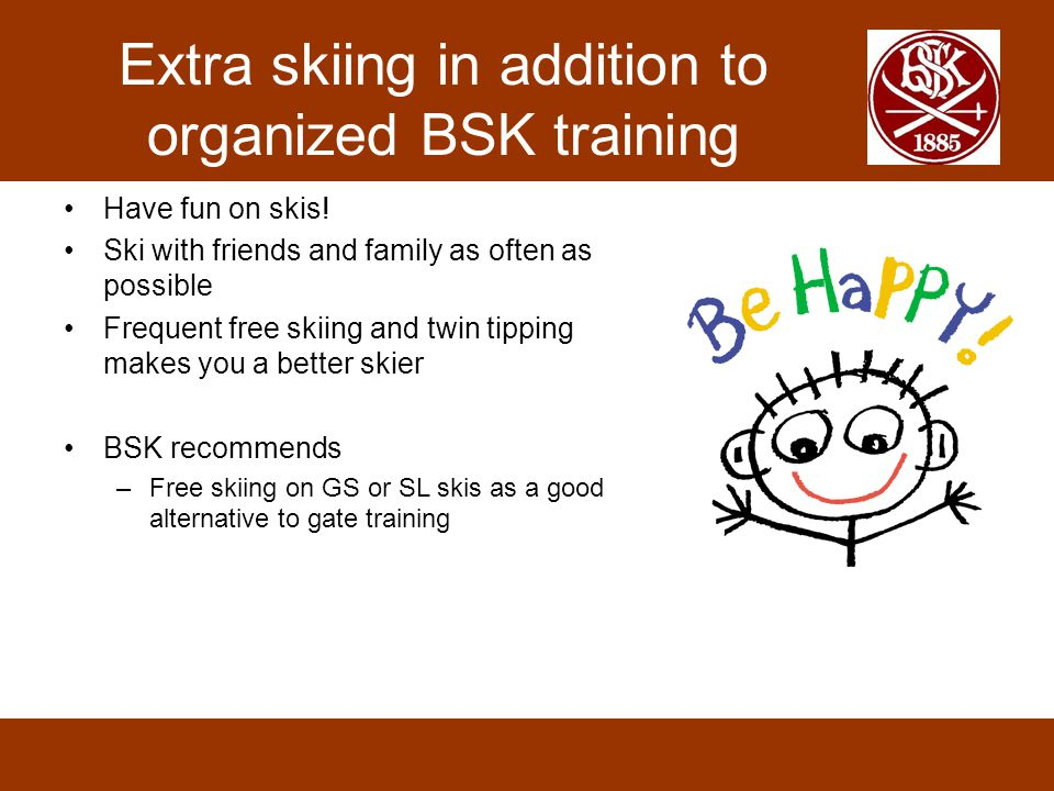 Extra skiing in addition to organized BSK training Have fun on skis! Ski with friends and family as often as possible Frequent free skiing and twin ti