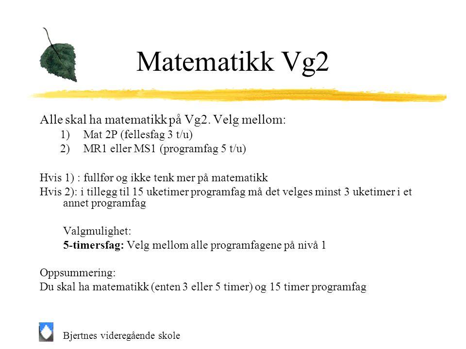 Bjertnes videregående skole Matematikk Vg2 Alle skal ha matematikk på Vg2. Velg mellom: 1)Mat 2P (fellesfag 3 t/u) 2)MR1 eller MS1 (programfag 5 t/u)