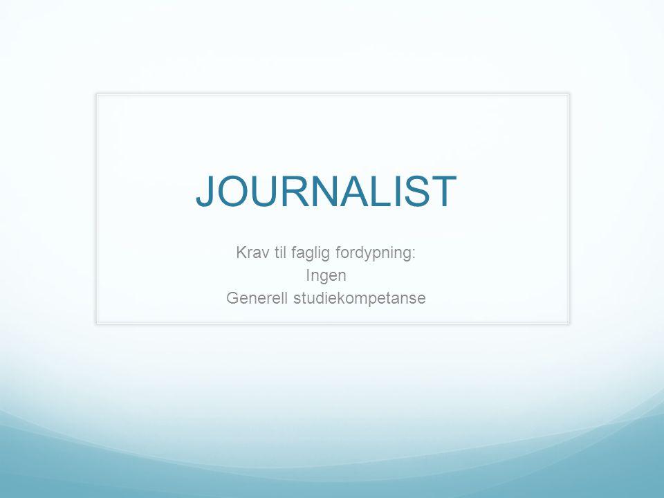 JOURNALIST Krav til faglig fordypning: Ingen Generell studiekompetanse