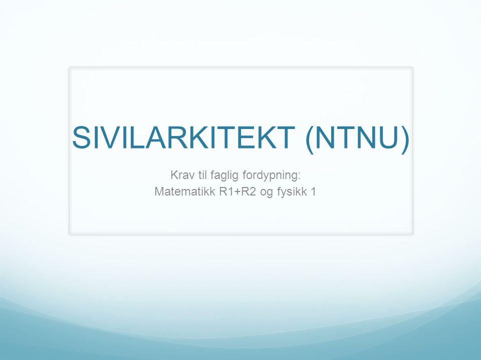 SIVILARKITEKT (NTNU) Krav til faglig fordypning: Matematikk R1+R2 og fysikk 1