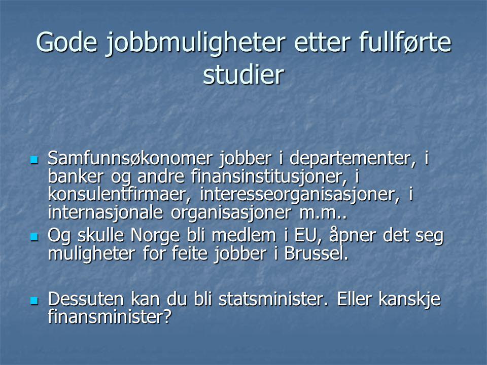 Gode jobbmuligheter etter fullførte studier Samfunnsøkonomer jobber i departementer, i banker og andre finansinstitusjoner, i konsulentfirmaer, intere