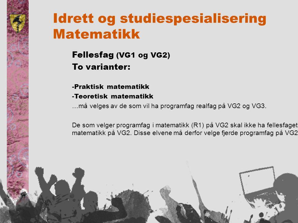 Idrett og studiespesialisering Matematikk Fellesfag (VG1 og VG2) To varianter: -Praktisk matematikk -Teoretisk matematikk …må velges av de som vil ha programfag realfag på VG2 og VG3.