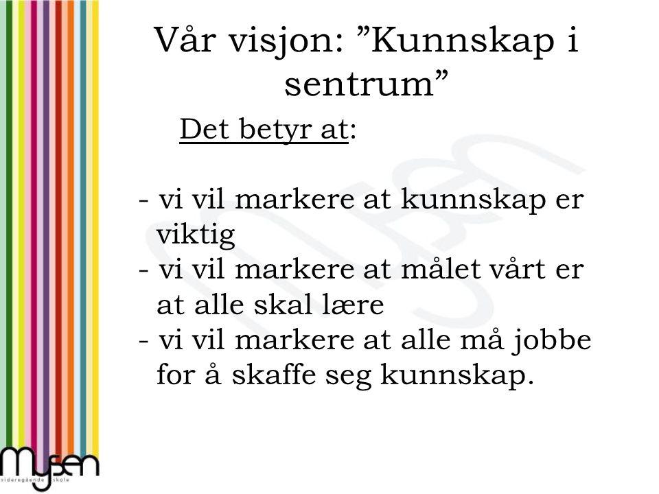 Vår visjon: Kunnskap i sentrum Det betyr at: - vi vil markere at kunnskap er viktig - vi vil markere at målet vårt er at alle skal lære - vi vil markere at alle må jobbe for å skaffe seg kunnskap.
