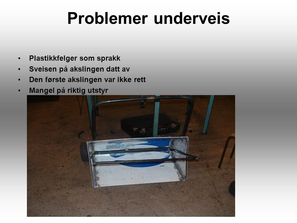 Problemer underveis Plastikkfelger som sprakk Sveisen på akslingen datt av Den første akslingen var ikke rett Mangel på riktig utstyr