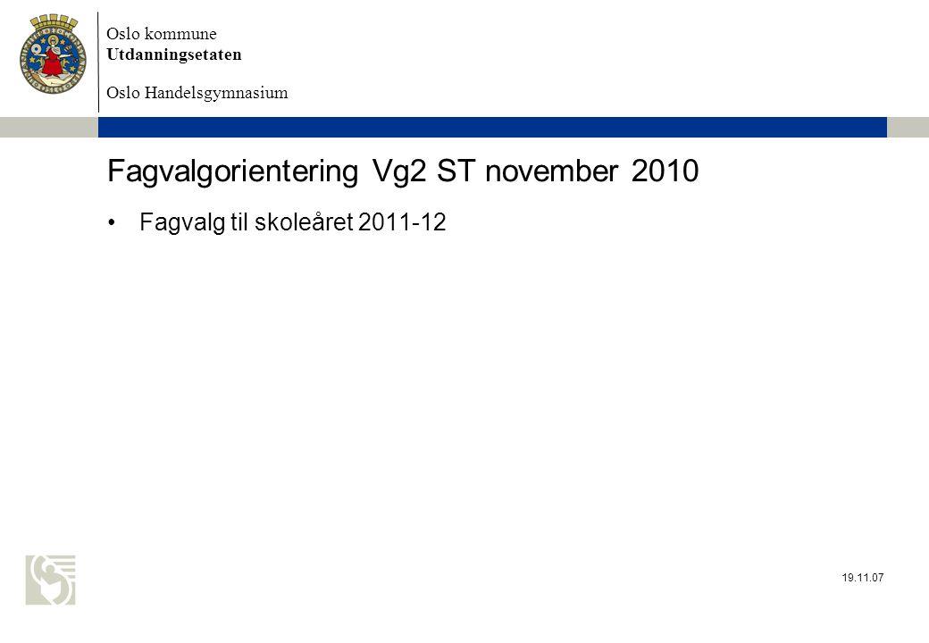 Oslo kommune Utdanningsetaten Oslo Handelsgymnasium 19.11.07 Fagvalgorientering Vg2 ST november 2010 Fagvalg til skoleåret 2011-12